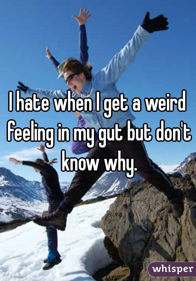 I hate when I get a weird feeling in my gut but don't know why.