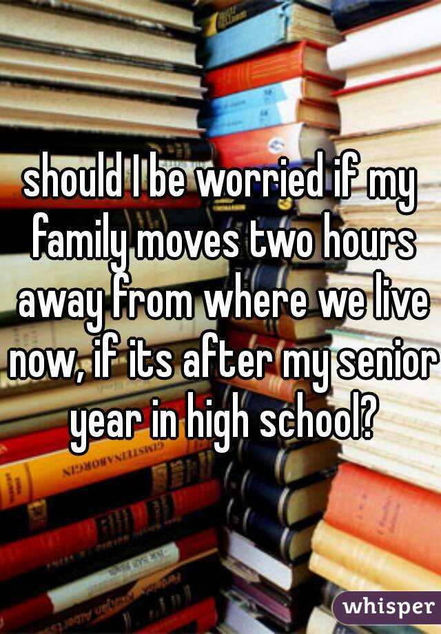 should I be worried if my family moves two hours away from where we live now, if its after my senior year in high school?