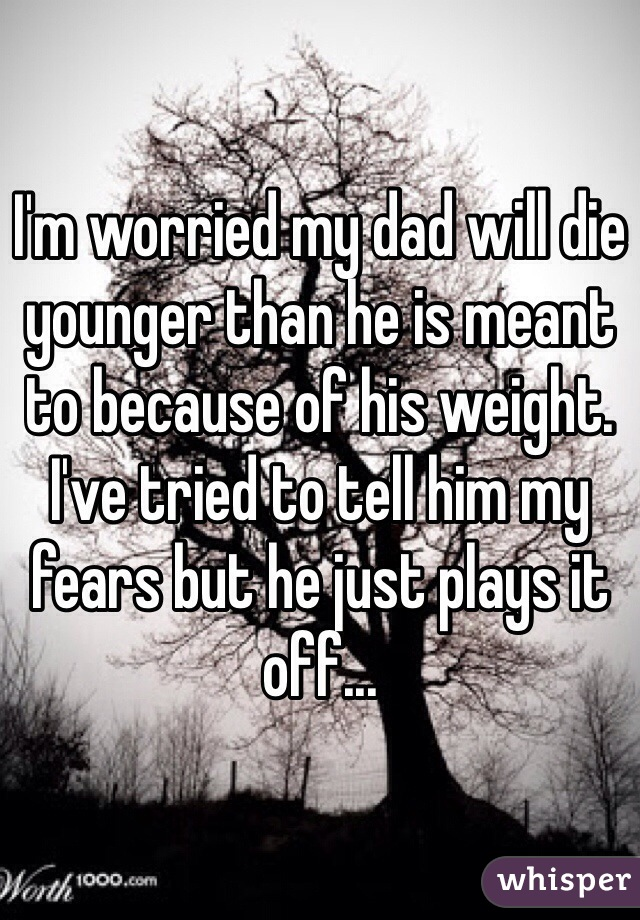 I'm worried my dad will die younger than he is meant to because of his weight. I've tried to tell him my fears but he just plays it off...