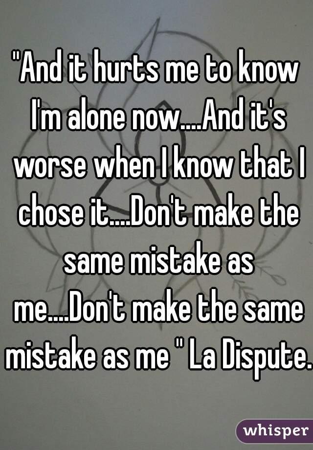 """""""And it hurts me to know I'm alone now....And it's worse when I know that I chose it....Don't make the same mistake as me....Don't make the same mistake as me """" La Dispute."""