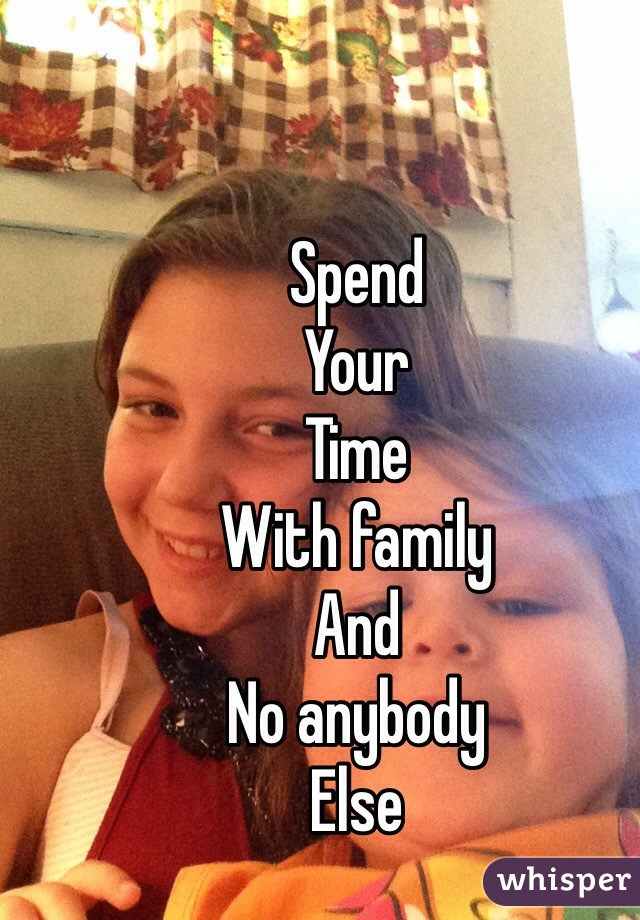Spend  Your  Time  With family  And  No anybody  Else