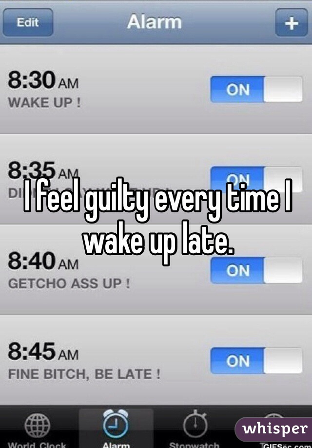 I feel guilty every time I wake up late.