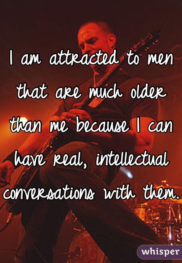 I am attracted to men that are much older than me because I can have real, intellectual conversations with them.