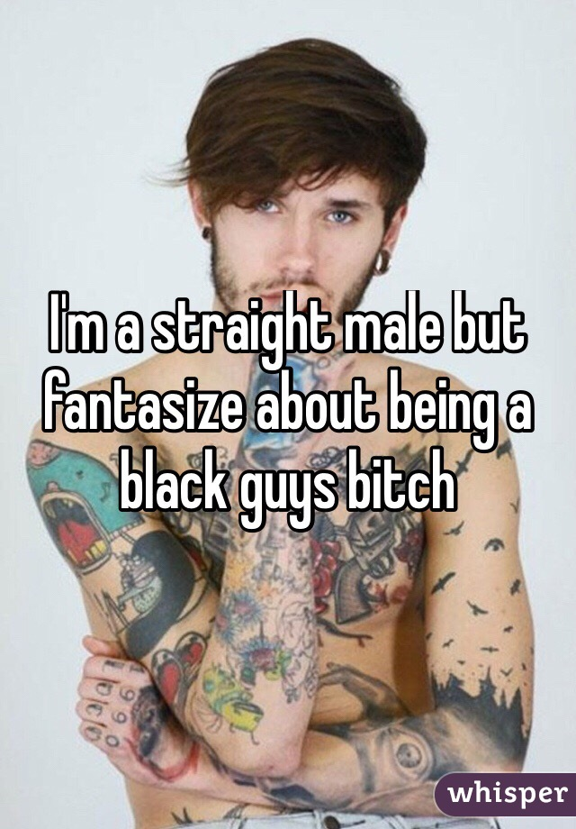 I'm a straight male but fantasize about being a black guys bitch