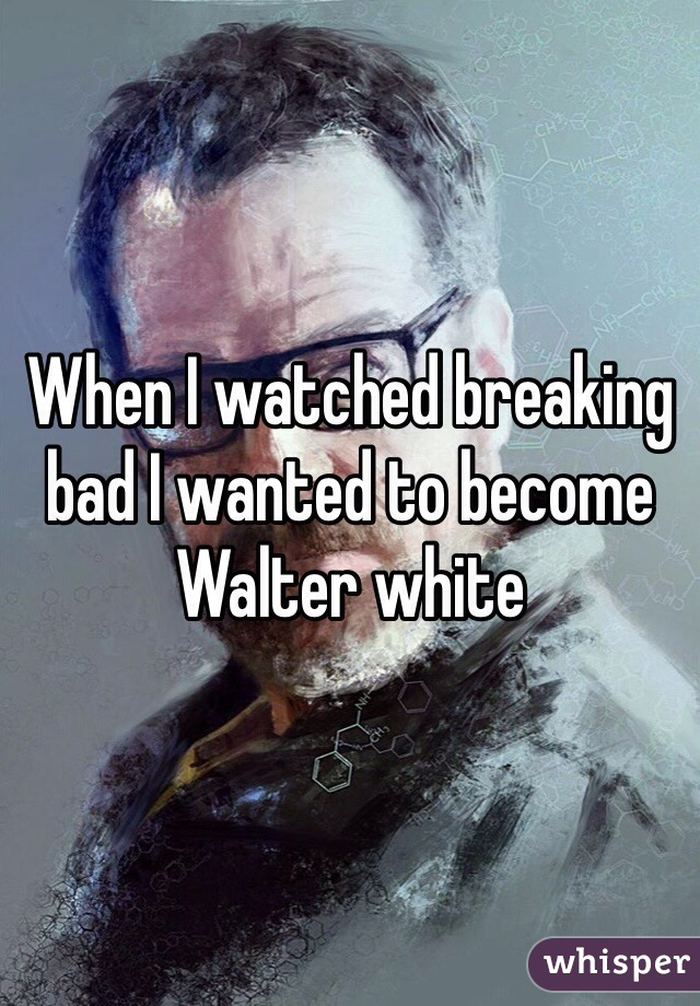 When I watched breaking bad I wanted to become Walter white