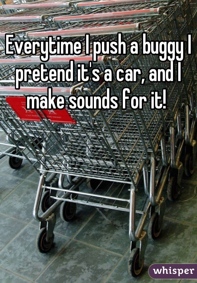 Everytime I push a buggy I pretend it's a car, and I make sounds for it!