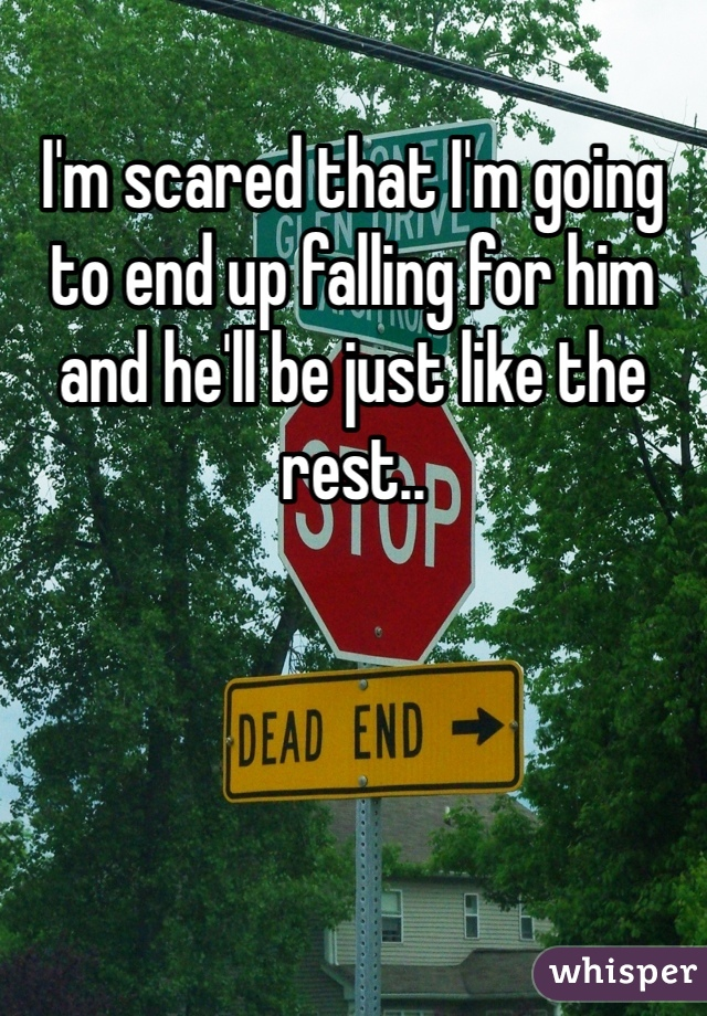 I'm scared that I'm going to end up falling for him and he'll be just like the rest..