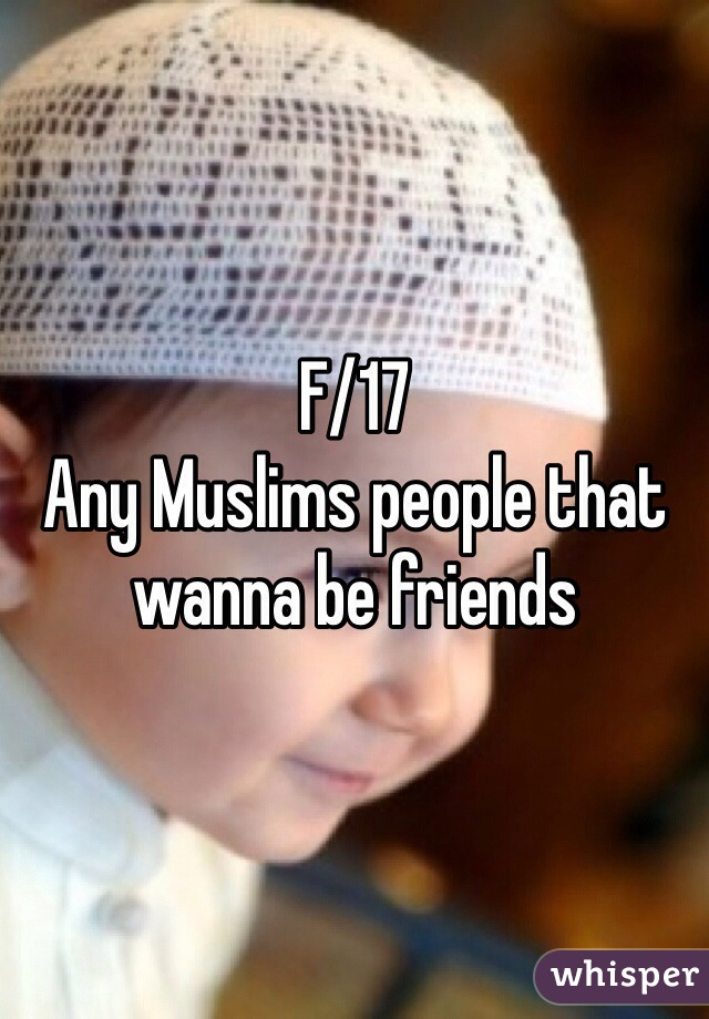F/17 Any Muslims people that wanna be friends