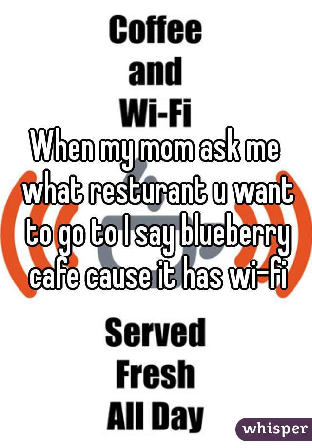 When my mom ask me what resturant u want to go to I say blueberry cafe cause it has wi-fi