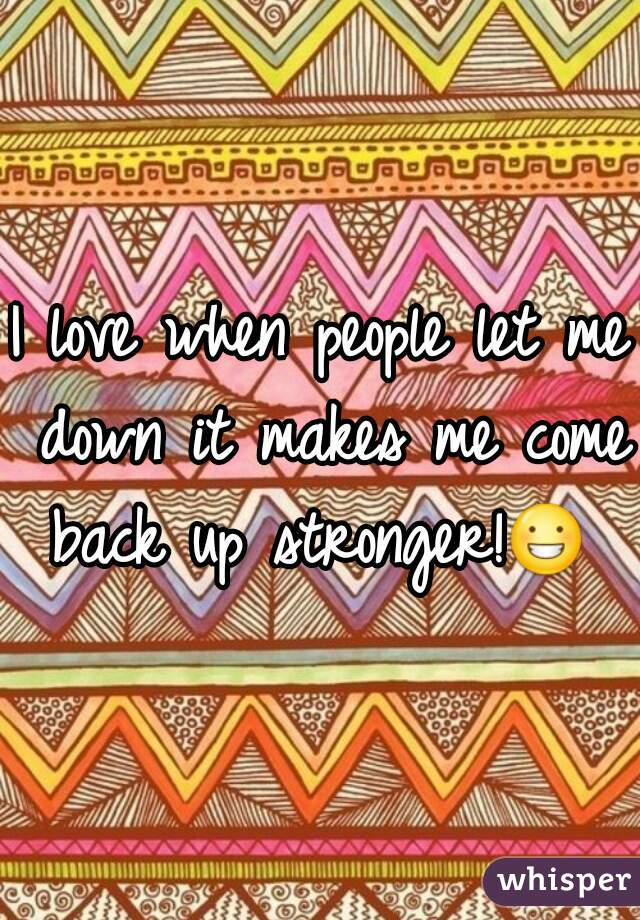 I love when people let me down it makes me come back up stronger!😀