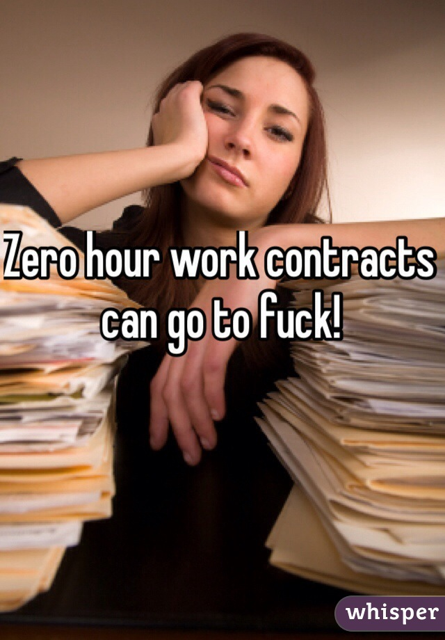 Zero hour work contracts can go to fuck!