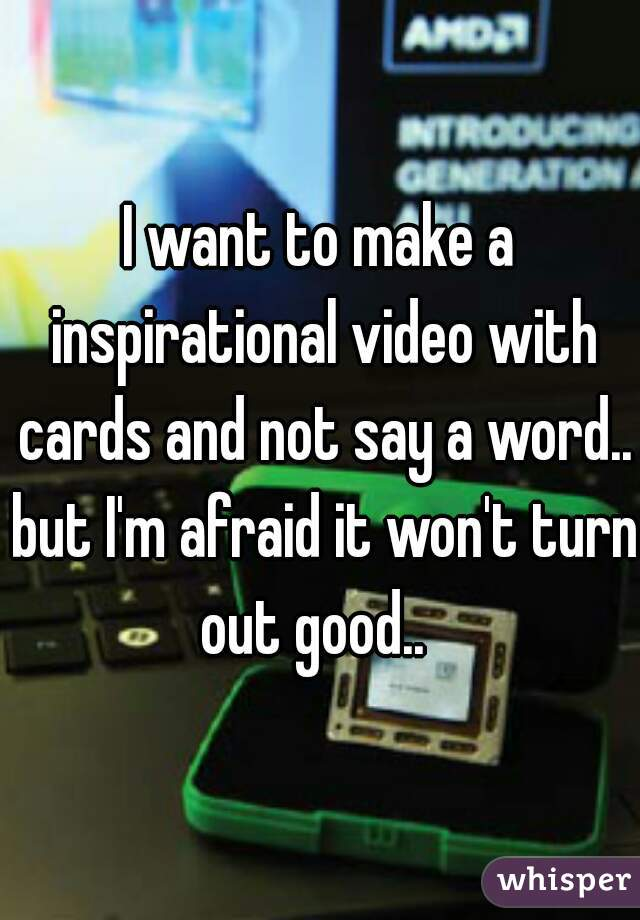 I want to make a inspirational video with cards and not say a word.. but I'm afraid it won't turn out good..