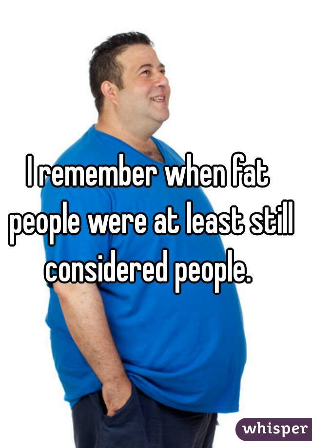 I remember when fat people were at least still considered people.