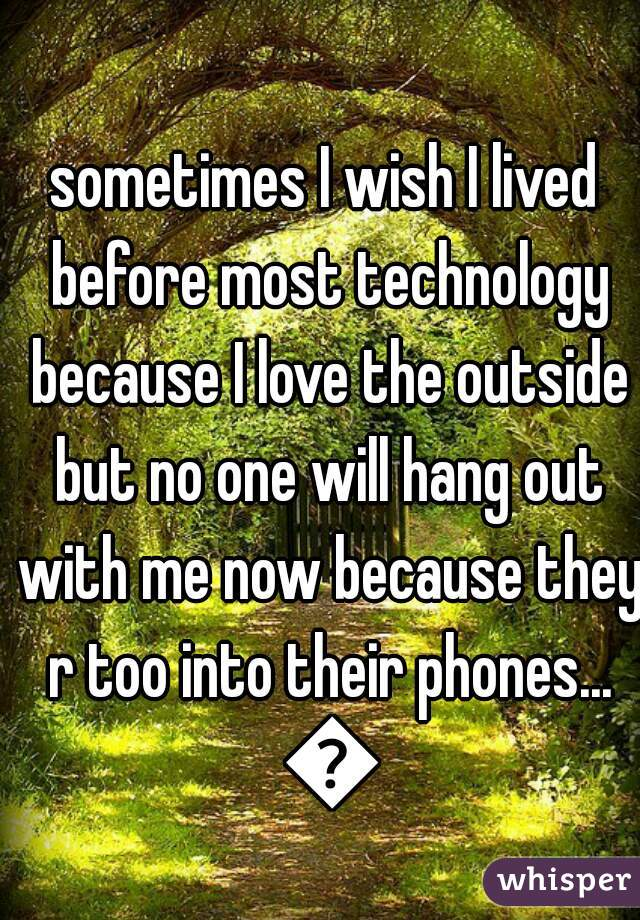 sometimes I wish I lived before most technology because I love the outside but no one will hang out with me now because they r too into their phones... 😞