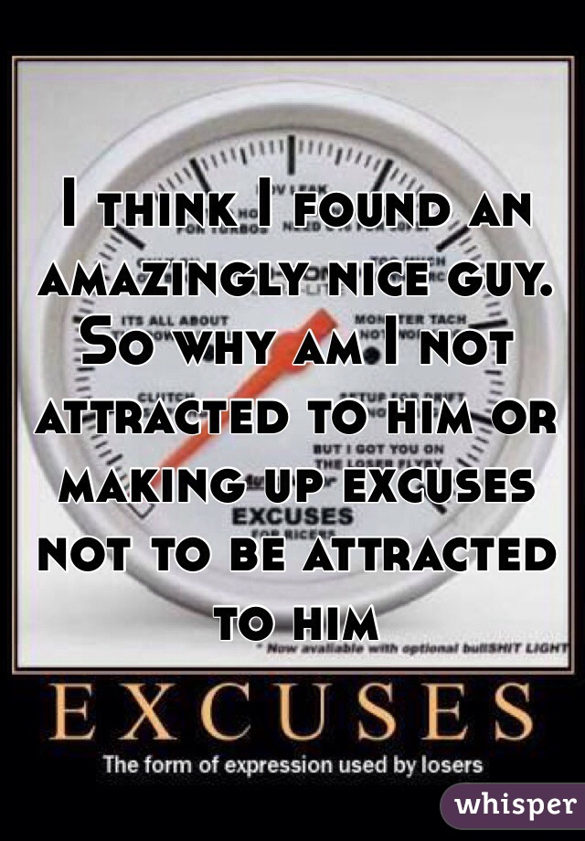 I think I found an amazingly nice guy. So why am I not attracted to him or making up excuses not to be attracted to him