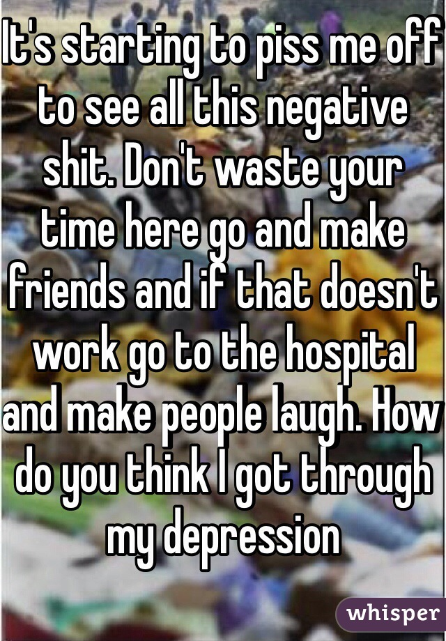 It's starting to piss me off to see all this negative shit. Don't waste your time here go and make friends and if that doesn't work go to the hospital and make people laugh. How do you think I got through my depression