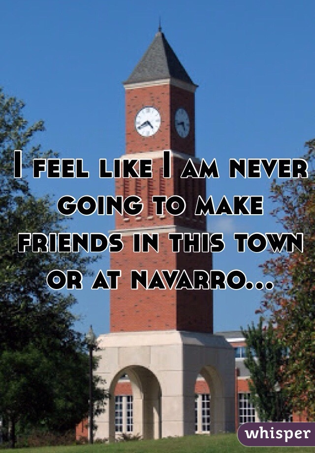 I feel like I am never going to make friends in this town or at navarro...