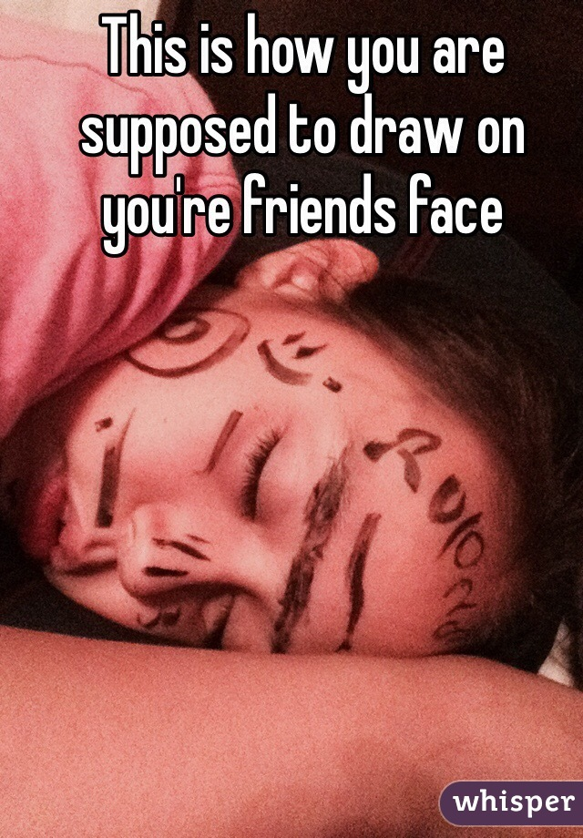 This is how you are supposed to draw on you're friends face