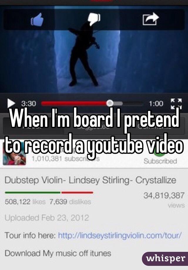 When I'm board I pretend to record a youtube video
