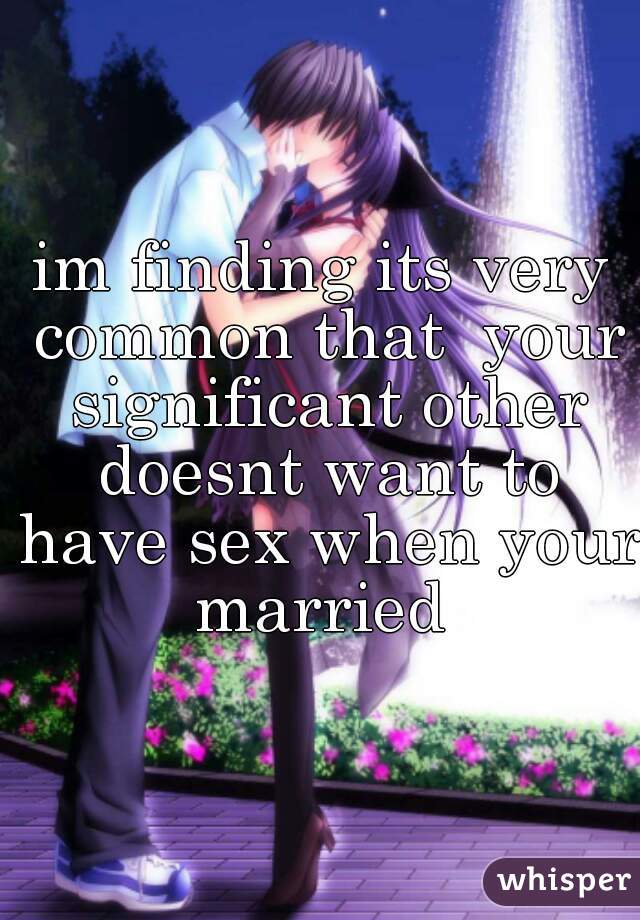 im finding its very common that  your significant other doesnt want to have sex when your married