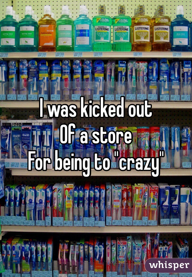"""I was kicked out  Of a store For being to """"crazy"""""""