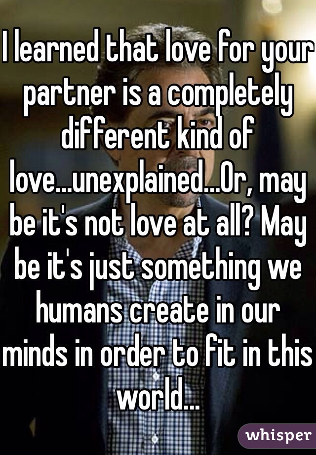 I learned that love for your partner is a completely different kind of love...unexplained...Or, may be it's not love at all? May be it's just something we humans create in our minds in order to fit in this world...