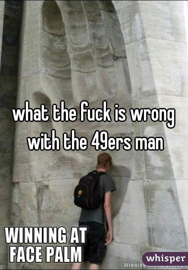what the fuck is wrong with the 49ers man