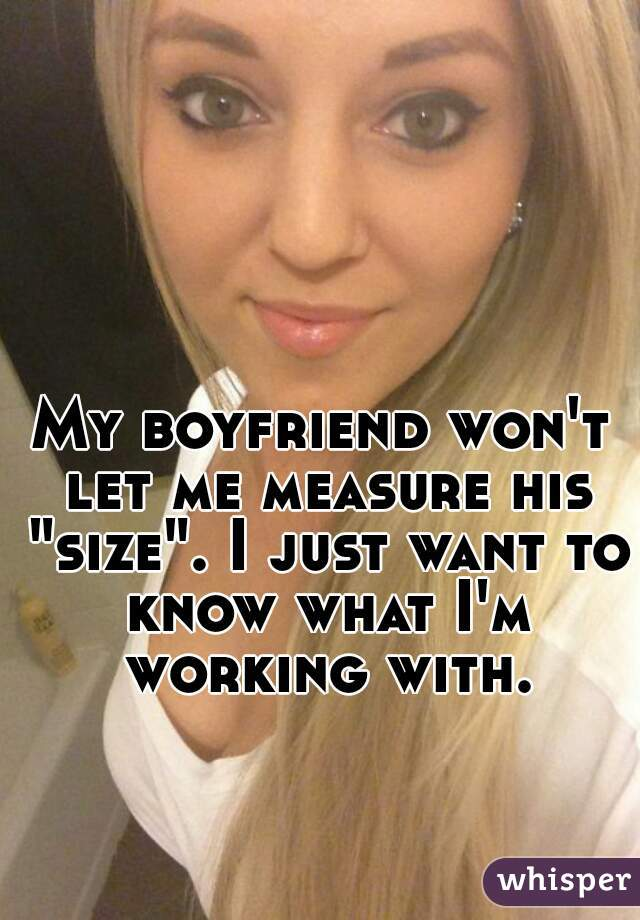 """My boyfriend won't let me measure his """"size"""". I just want to know what I'm working with."""