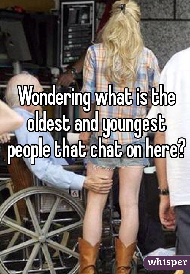 Wondering what is the oldest and youngest people that chat on here?