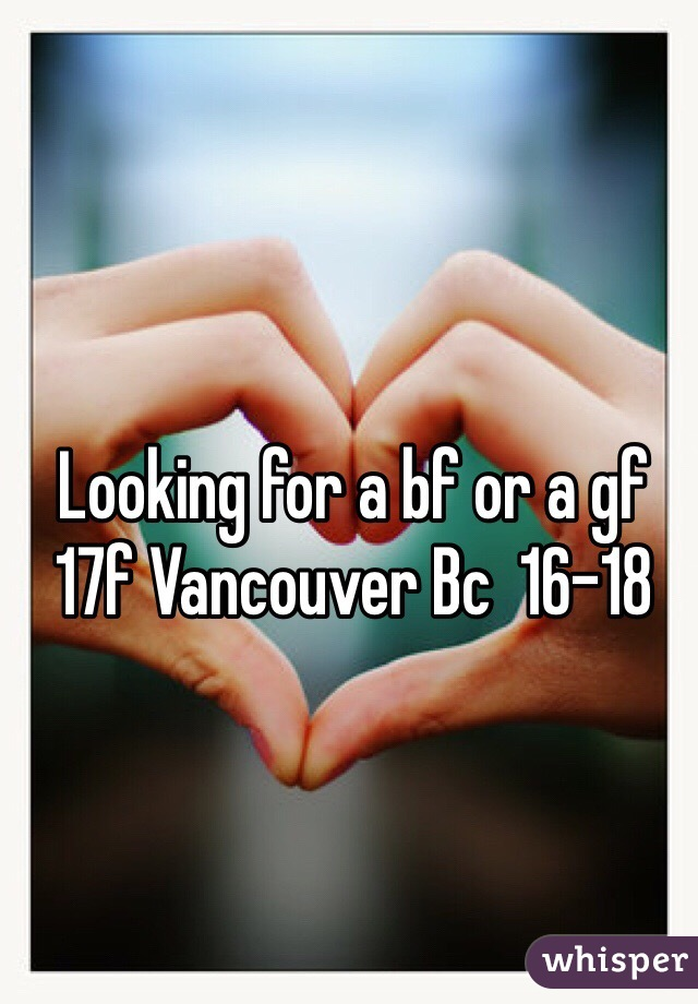 Looking for a bf or a gf 17f Vancouver Bc  16-18