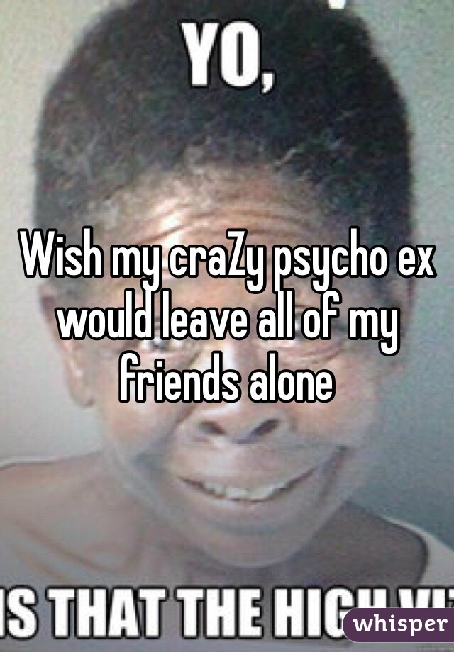 Wish my craZy psycho ex would leave all of my friends alone