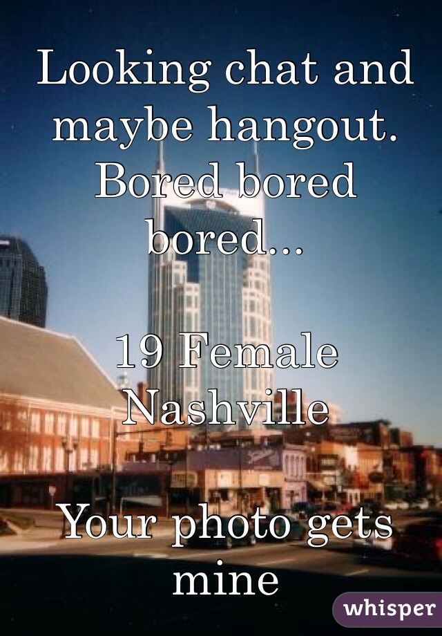 Looking chat and maybe hangout. Bored bored bored...   19 Female Nashville   Your photo gets mine