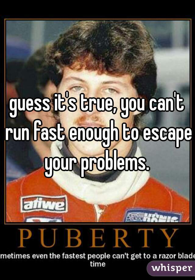 guess it's true, you can't run fast enough to escape your problems.
