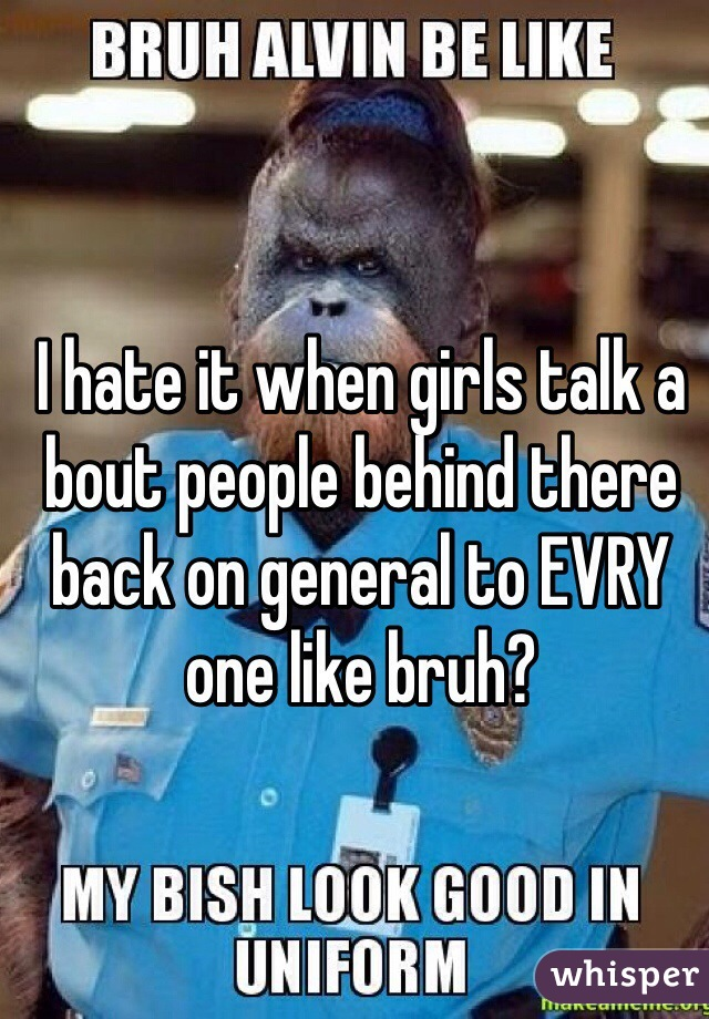 I hate it when girls talk a bout people behind there back on general to EVRY one like bruh?