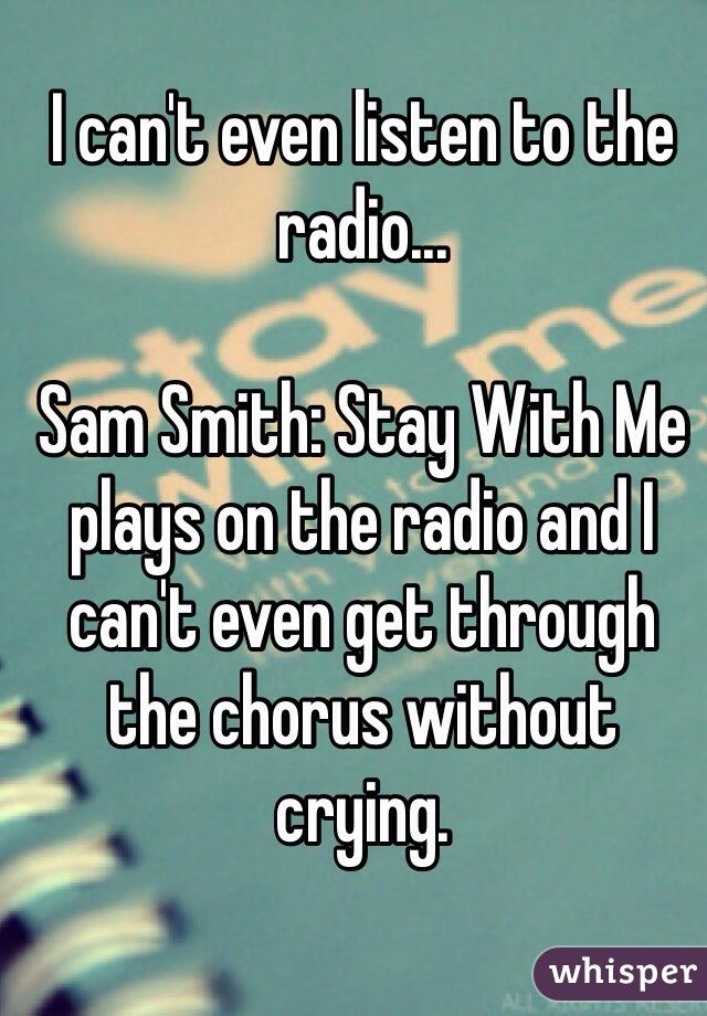 I can't even listen to the radio...  Sam Smith: Stay With Me plays on the radio and I can't even get through the chorus without crying.