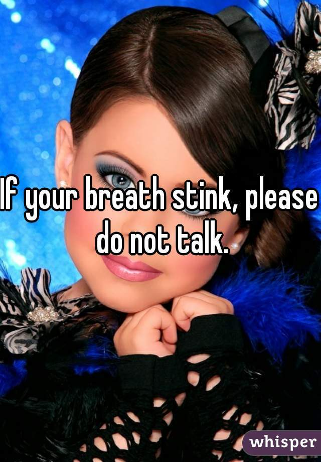 If your breath stink' please do not talk.
