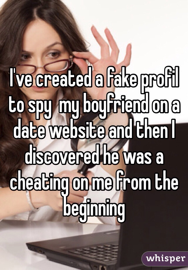 I've created a fake profil to spy  my boyfriend on a date website and then I discovered he was a  cheating on me from the beginning