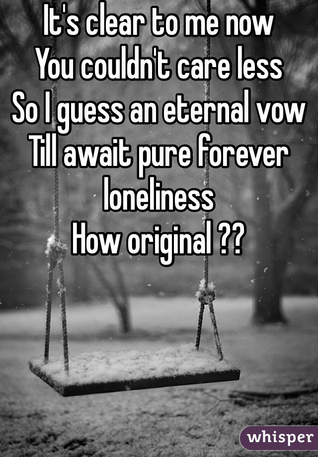 It's clear to me now You couldn't care less So I guess an eternal vow Till await pure forever loneliness How original ??
