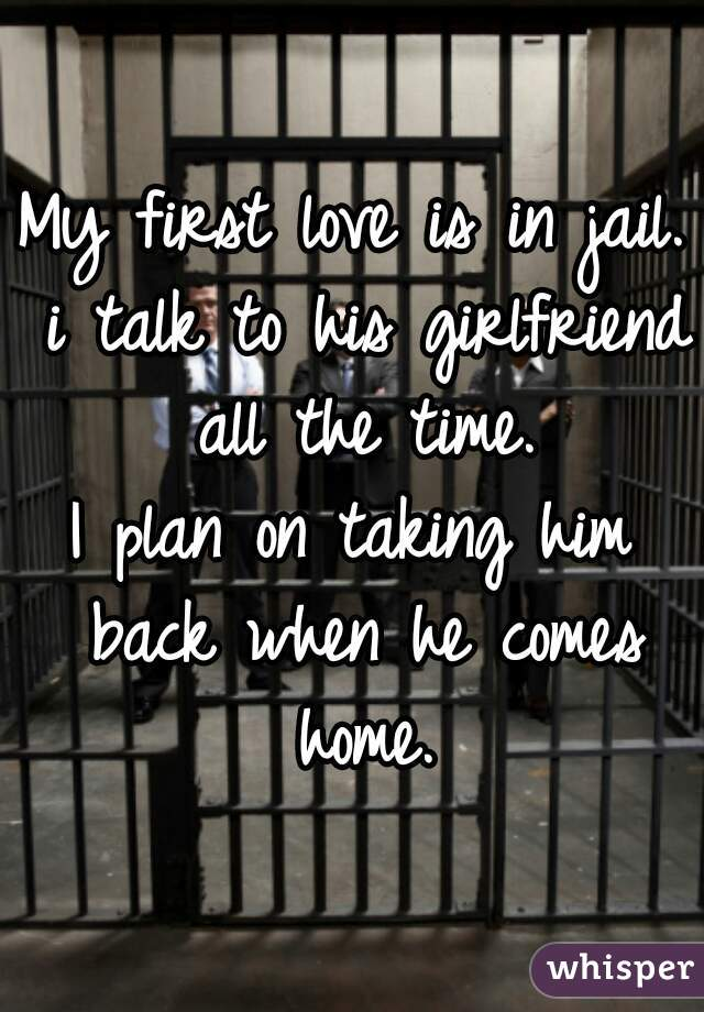 My first love is in jail. i talk to his girlfriend all the time.  I plan on taking him back when he comes home.