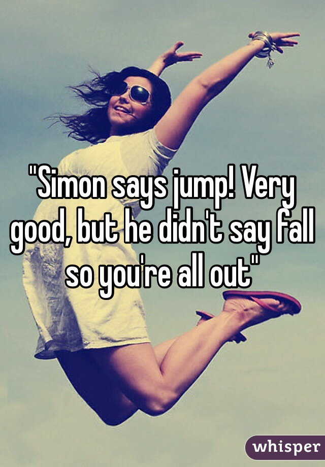 """""""Simon says jump! Very good, but he didn't say fall so you're all out"""""""