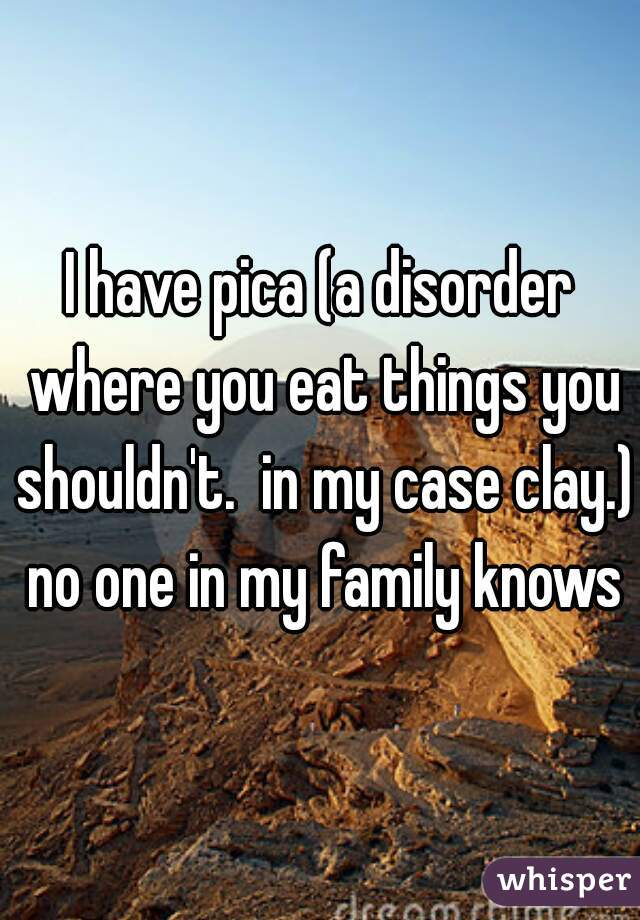 I have pica (a disorder where you eat things you shouldn't.  in my case clay.) no one in my family knows