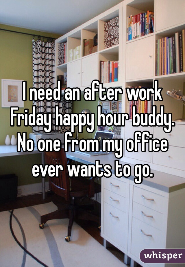 I need an after work Friday happy hour buddy. No one from my office ever wants to go.