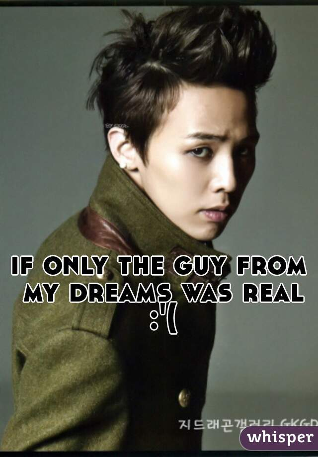 if only the guy from my dreams was real :'(