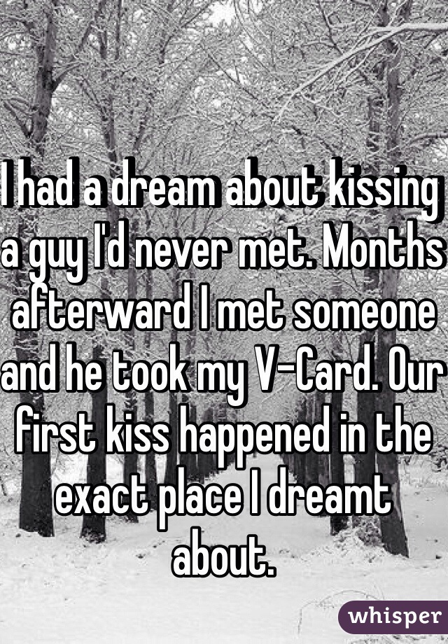 I had a dream about kissing a guy I'd never met. Months afterward I met someone and he took my V-Card. Our first kiss happened in the exact place I dreamt about.