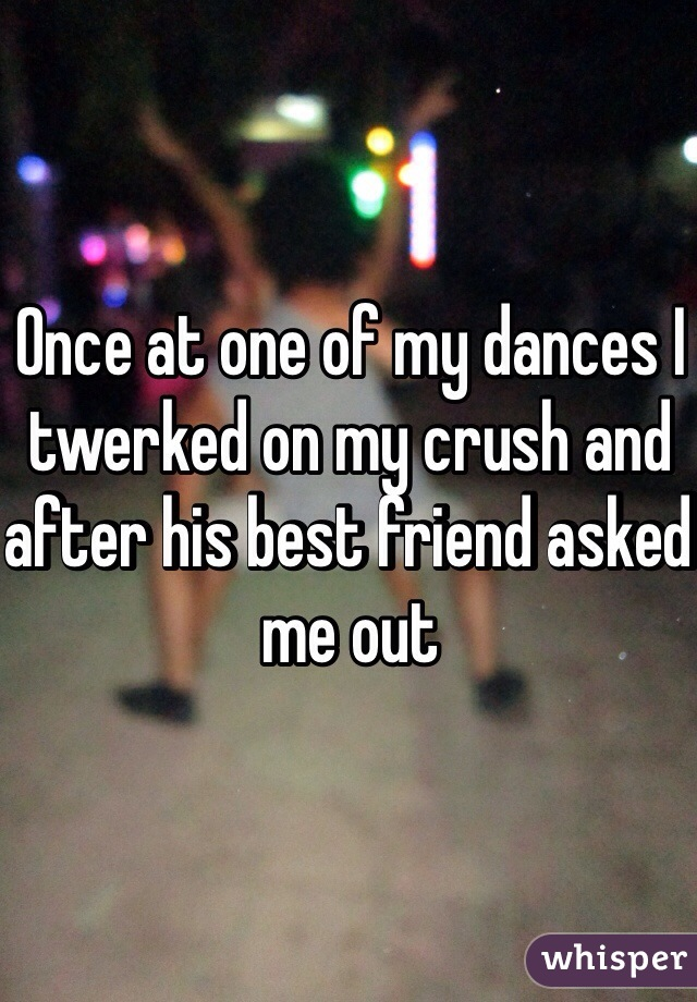 Once at one of my dances I twerked on my crush and after his best friend asked me out