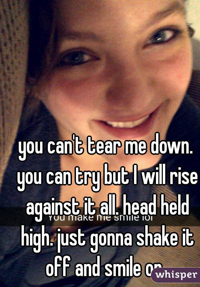 you can't tear me down. you can try but I will rise against it all. head held high. just gonna shake it off and smile on.