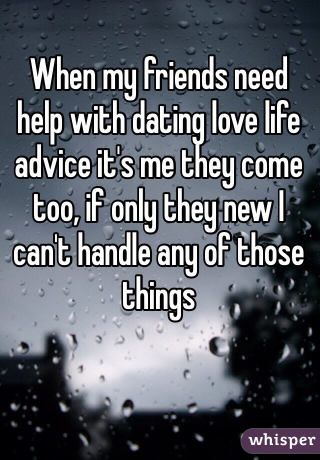 When my friends need help with dating love life advice it's me they come too, if only they new I can't handle any of those things