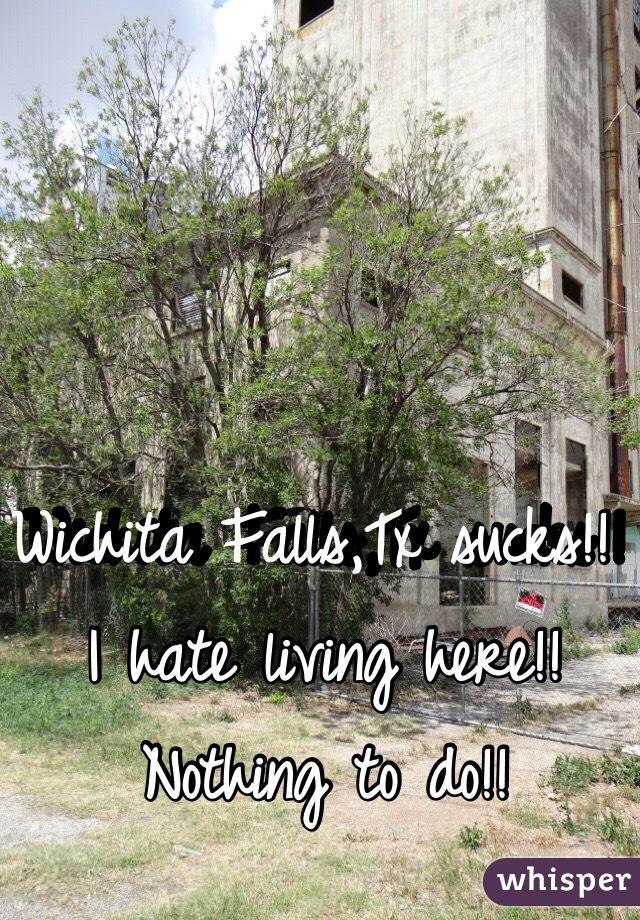 Wichita Falls,Tx sucks!! I hate living here!! Nothing to do!!