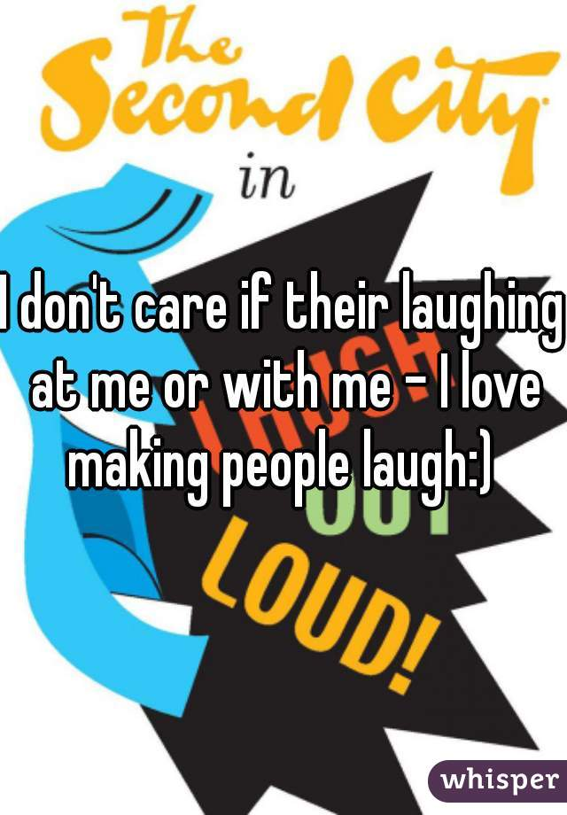 I don't care if their laughing at me or with me - I love making people laugh:)