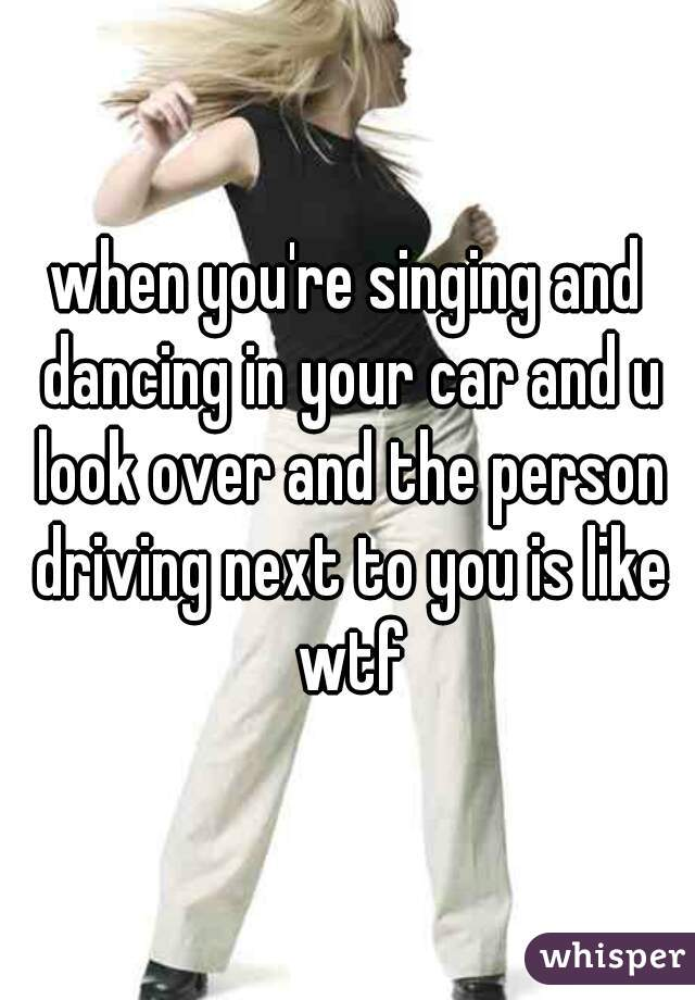 when you're singing and dancing in your car and u look over and the person driving next to you is like wtf